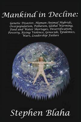 Mankind in Decline: Genetic Disasters, Human-Animal Hybrids, Overpopulation, Pollution, Global Warming, Food and Water Shortages, Desertification, Poverty, Rising Violence, Genocide, Epidemics, Wars, Leadership Failure - Blaha, Stephen