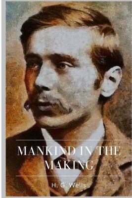 Mankind in the Making - Wells, H G