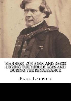 Manners, Customs, and Dress During the Middle Ages and During the Renaissance - LaCroix, Paul
