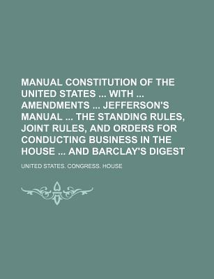 Manual Constitution of the United States with Amendments Jefferson's Manual Rules and Orders for the House and Senate and Barclay's Digest - House, United States Congress