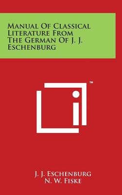 Manual of Classical Literature from the German of J. J. Eschenburg - Eschenburg, J J, and Fiske, N W (Editor)