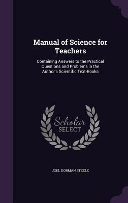 Manual of Science for Teachers: Containing Answers to the Practical Questions and Problems in the Author's Scientific Text-Books - Steele, Joel Dorman