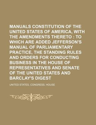 Manuals Constitution of the United States of America, with the Amendments Thereto; To Which Are Added Jefferson's Manual of Parliamentary Practice, the Standing Rules and Orders for Conducting Business in the House of Representatives and Senate of the... - House, United States Congress
