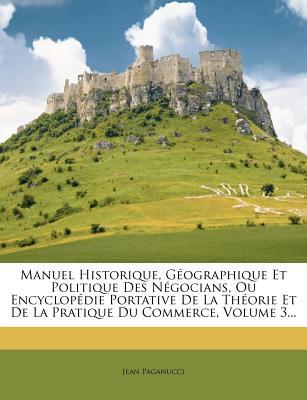 Manuel Historique, Geographique Et Politique Des Negocians, Ou Encyclopedie Portative de La Theorie Et de La Pratique Du Commerce, Volume 1... - Paganucci, Jean