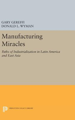Manufacturing Miracles: Paths of Industrialization in Latin America and East Asia - Gereffi, Gary (Editor), and Wyman, Donald L. (Editor)