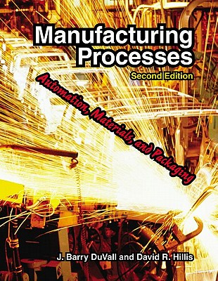 Manufacturing Processes: Automation, Materials, and Packaging - Duvall, J Barry, and Hillis, David R