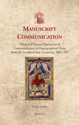 Manuscript Communication: Visual and Textual Mechanics of Communication in Hagiographical Texts from the Southern Low Countries, 900-1200 - Snijders, Tjamke