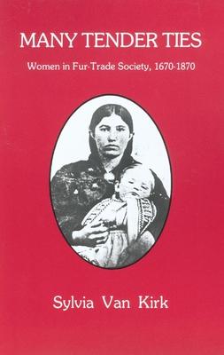 Many Tender Ties: Women in Fur-Trade Society, 1670-1870 - Van Kirk, Sylvia, PH.D.