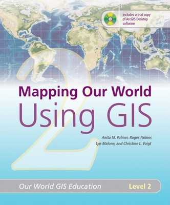 Mapping Our World Using GIS: Our World GIS Education, Level 2 - Palmer, Anita M