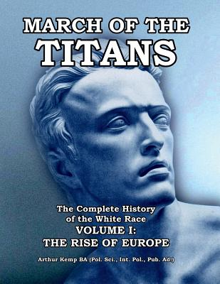 March of the Titans the Complete History of the White Race: Volume I: The Rise of Europe - Kemp, Arthur