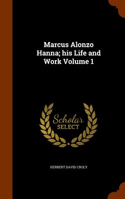 Marcus Alonzo Hanna; His Life and Work Volume 1 - Croly, Herbert David