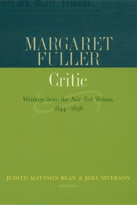Margaret Fuller, Critic: Writings from the New-York Tribune, 1844-1846 - Fuller, Margaret, and Bean, Judith Mattson, Professor (Editor), and Myerson, Joel, Professor (Editor)