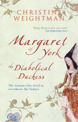 Margaret of York: The Diabolical Duchess - Weightman, Christine