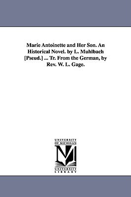 Marie Antoinette and Her Son. an Historical Novel. by L. Muhlbach [Pseud.] ... Tr. from the German, by REV. W. L. Gage. - M Hlbach, Luise, and Muhlbach, L (Luise)