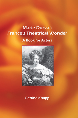 Marie Dorval: France's Theatrical Wonder: A Book for Actors - Knapp, Bettina L