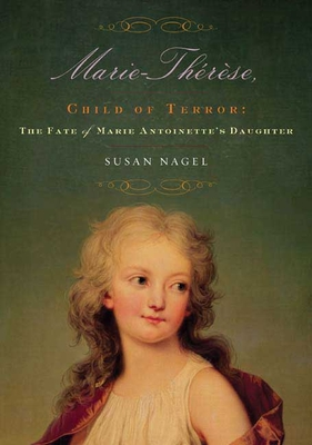 Marie-Therese, Child of Terror: The Fate of Marie Antoinette's Daughter - Nagel, Susan