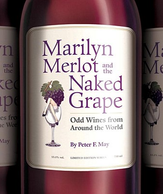 Marilyn Merlot and the Naked Grape: Odd Wines from Around the World - May, Peter F