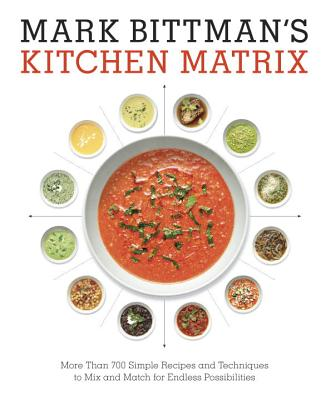 Mark Bittman's Kitchen Matrix: More Than 700 Simple Recipes and Techniques to Mix and Match for Endless Possibilities: A Cookbook - Bittman, Mark