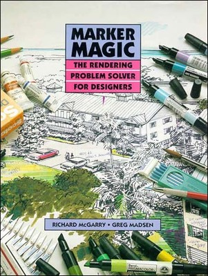 Marker Magic: The Rendering Problem Solver for Designers - McGarry, Richard, and Madsen, Greg