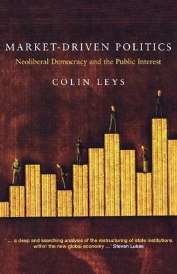 Market-Driven Politics: Neoliberal Democracy and the Public Interest - Leys, Colin