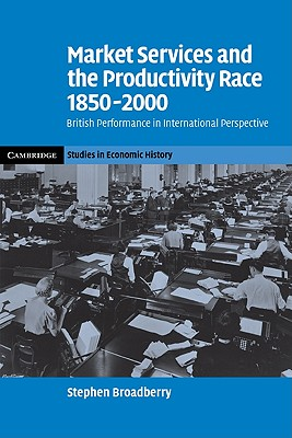 Market Services and the Productivity Race, 1850-2000: British Performance in International Perspective - Broadberry, Stephen