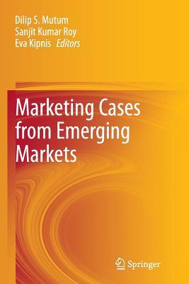 Marketing Cases from Emerging Markets - Mutum, Dilip (Editor), and Roy, Sanjit Kumar (Editor), and Kipnis, Eva (Editor)
