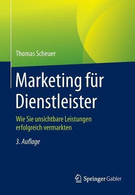 Marketing Fur Dienstleister: Wie Sie Unsichtbare Leistungen Erfolgreich Vermarkten - Scheuer, Thomas