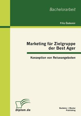 Marketing Fur Zielgruppe Der Best Ager: Konzeption Von Reiseangeboten - Zdemir, Filiz