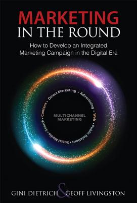 Marketing in the Round: How to Develop an Integrated Marketing Campaign in the Digital Era - Livingston, Geoff, and Dietrich, Gini