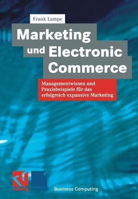 Marketing Und Electronic Commerce: Managementwissen Und Praxisbeispiele Fur Das Erfolgreich Expansive Marketing - Lampe, Frank (Editor)