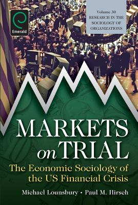 Markets On Trial: The Economic Sociology of the U.S. Financial Crisis - Lounsbury, Michael (Series edited by), and Hirsch, Paul M. (Editor)