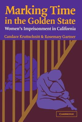 Marking Time in the Golden State: Women's Imprisonment in California - Kruttschnitt, Candace, and Gartner, Rosemary, and Blumstein, Alfred (Editor)