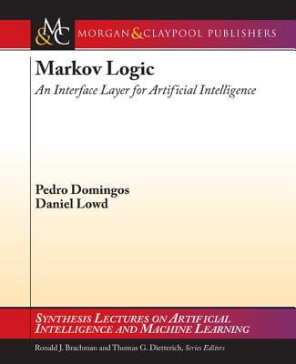 Markov Logic: An Interface Layer for Artificial Intelligence - Domingos, Pedro, and Lowd, Daniel, and Brachman, Ronald (Editor)