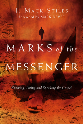 Marks of the Messenger: Knowing, Living and Speaking the Gospel - Stiles, J Mack, and Dever, Mark (Foreword by)