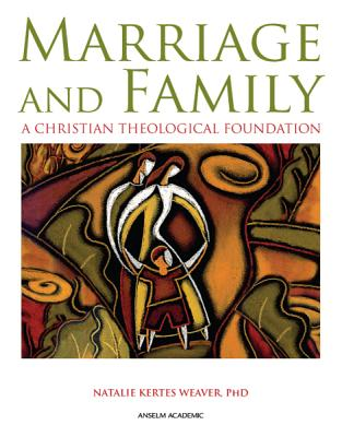Marriage and Family: A Christian Theological Foundation - Kertes Weaver, Natalie, and Kertes Weaver, Phd Natalie