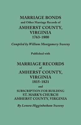 Marriage Bonds and Other Marriage Records of Amherst County, Virginia, 1763-1800. Published with Marriage Records of Amherst County, Virginia, 1815-18 - Sweeny, William Montgomery, and Sweeny, Lenora Higginbotham (Compiled by), and Sweeny, William Montgomery (Compiled by)