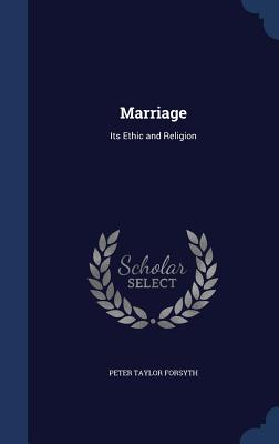 Marriage: Its Ethic and Religion - Forsyth, Peter Taylor