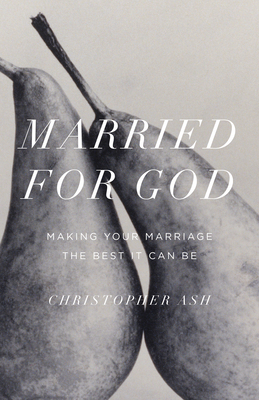 Married for God: Making Your Marriage the Best It Can Be - Ash, Christopher