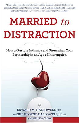 Married to Distraction: How to Restore Intimacy and Strengthen Your Partnership in an Age of Interruption - Hallowell, Edward M, M.D., and Hallowell, Sue George, and Orlov, Melissa