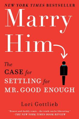 Marry Him: The Case for Settling for Mr. Good Enough - Gottlieb, Lori
