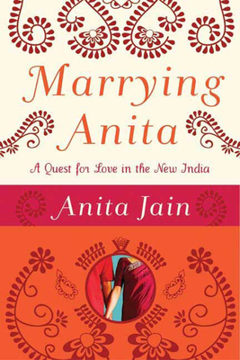 Marrying Anita: A Quest for Love in the New India - Jain, Anita