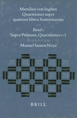 Marsilius Von Inghen, Quaestiones Super Quattuor Libros Sententiarum, Band 1: Super Primum. Quaestiones 1-7 - Hoenen, Maarten (Contributions by), and Santos Noya, Manual (Editor)