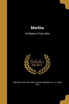 Martha: An Opera in Four Acts - Flotow, Friedrich Von 1812-1883, and Friedrich, W Ca 1820-1879 (Creator)