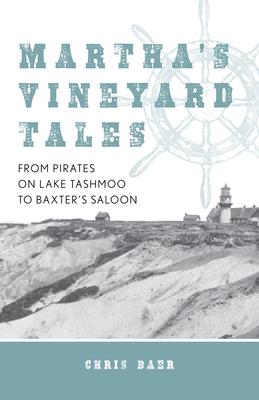 Martha's Vineyard Tales: From Pirates on Lake Tashmoo to Baxter's Saloon - Baer, Chris