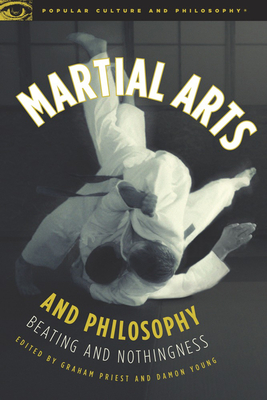 Martial Arts and Philosophy: Beating and Nothingness - Priest, Graham (Editor), and Young, Damon A (Editor)
