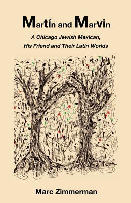 Martin and Marvin: A Chicago Jewish Mexican, His Friend and Their Latin Worlds - Zimmerman, Marc