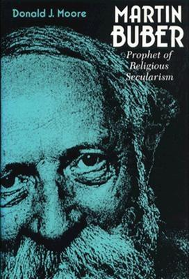 Martin Buber: Prophet of Religious Secularism - Moore, Donald