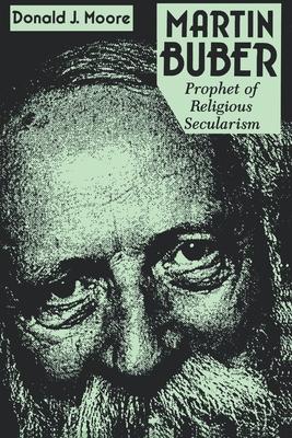 Martin Buber: Prophet of Religious Secularism - Moore, Donald