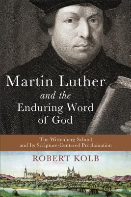 Martin Luther and the Enduring Word of God: The Wittenberg School and Its Scripture-Centered Proclamation - Kolb, Robert