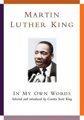 Martin Luther King: In My Own Words - King, Martin Luther, Jr., and King, Coretta Scott (Volume editor)